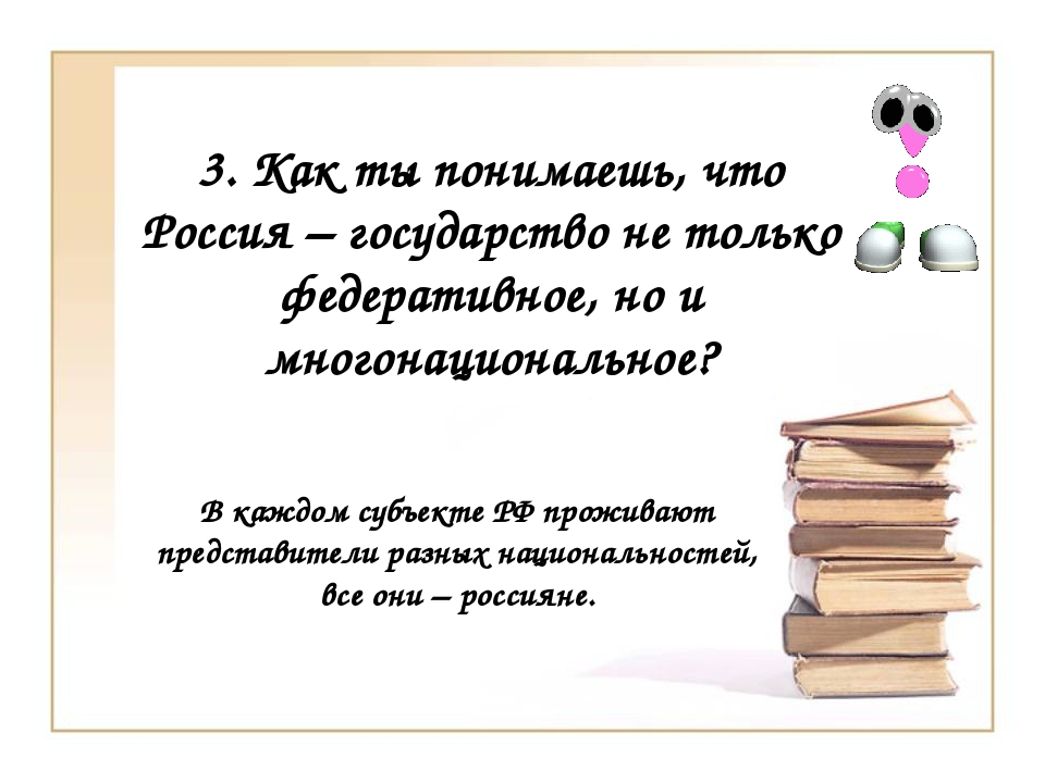 3. Как ты понимаешь, что Россия – государство не только федеративное, но и мн...