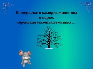 В подполье в каморке живет она в норке, серенькая маленькая мышка…
