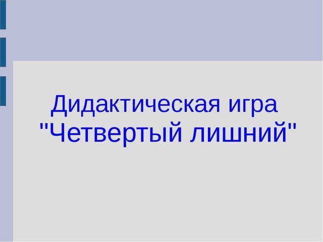 """Дидактическая игра """"Четвертый лишний"""""""