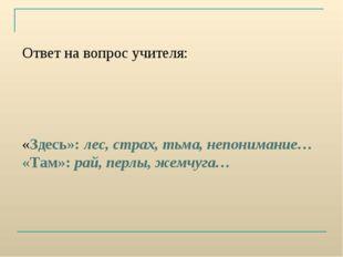 Ответ на вопрос учителя: «Здесь»: лес, страх, тьма, непонимание… «Там»: рай,