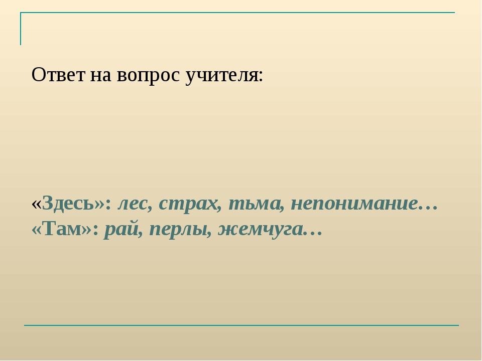 Ответ на вопрос учителя: «Здесь»: лес, страх, тьма, непонимание… «Там»: рай,...