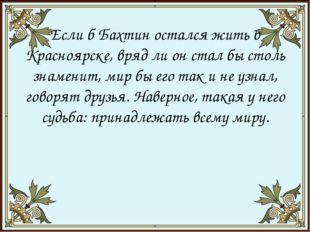 Если б Бахтин остался жить в Красноярске, вряд ли он стал бы столь знамени