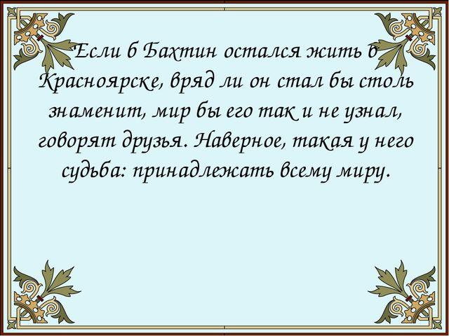 Если б Бахтин остался жить в Красноярске, вряд ли он стал бы столь знамени...