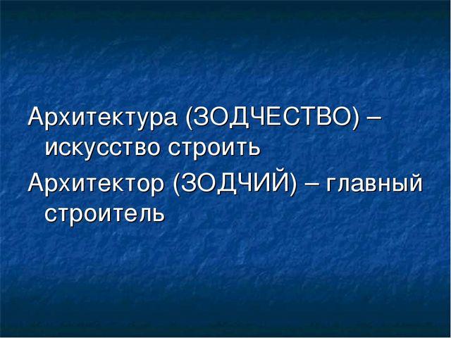 Архитектура (ЗОДЧЕСТВО) – искусство строить Архитектор (ЗОДЧИЙ) – главный стр...