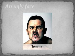 An ugly face