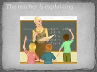 The teacher is explaining.