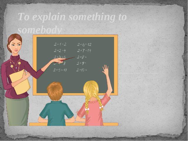 To explain something to somebody