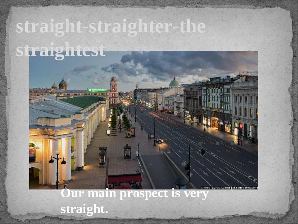 straight-straighter-the straightest Our main prospect is very straight.