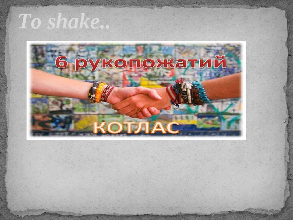 To shake..