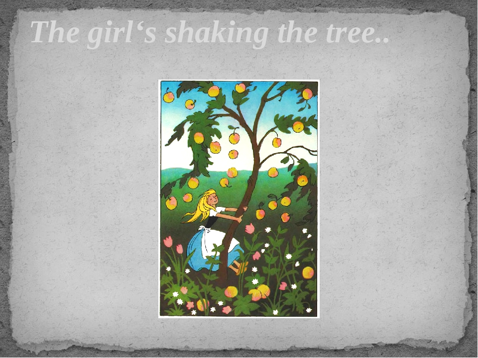 The girl's shaking the tree..