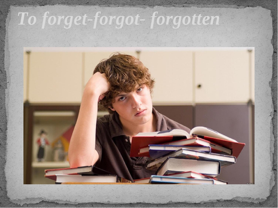 To forget-forgot- forgotten
