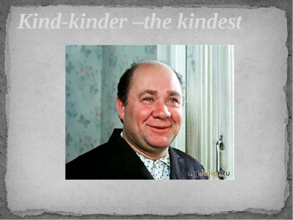 Kind-kinder –the kindest