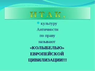 культуру Античности по праву называют «КОЛЫБЕЛЬЮ» ЕВРОПЕЙСКОЙ ЦИВИЛИЗАЦИИ!!!