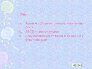 Ответ: Точки A и D симметричны относительно оси х. ABCD – прямоугольник Если