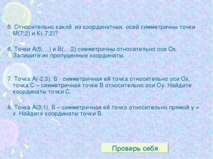 5. Относительно какой из координатных осей симметричны точки М(7;2) и К(-7;2)