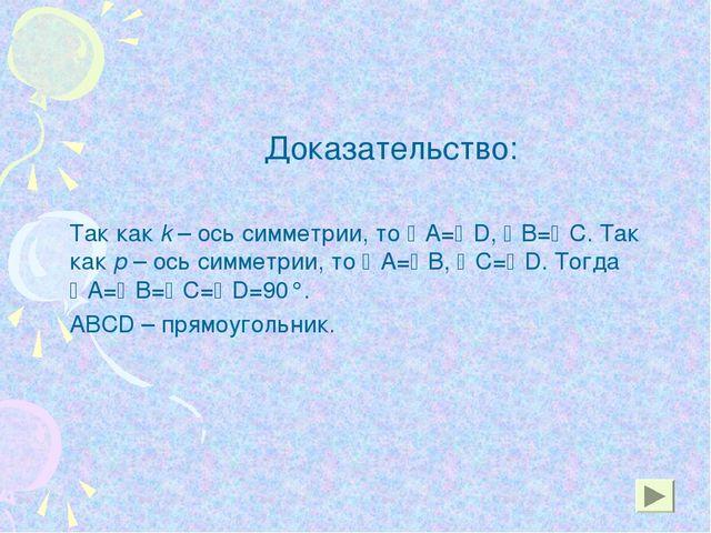 Доказательство: Так как k – ось симметрии, то А=D, В=С. Так как р – ось...