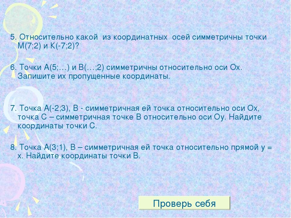 5. Относительно какой из координатных осей симметричны точки М(7;2) и К(-7;2)...