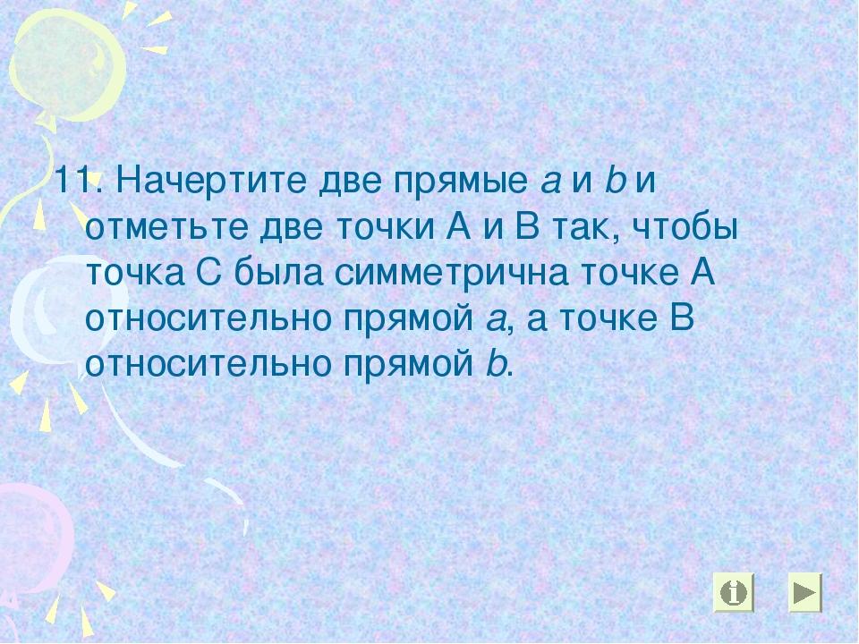 11. Начертите две прямые а и b и отметьте две точки А и В так, чтобы точка С...