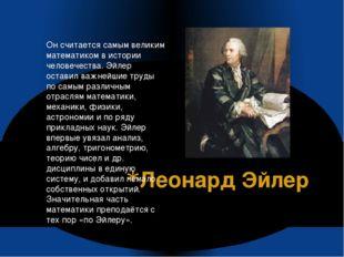 Леонард Эйлер Он считается самым великим математиком в истории человечества.