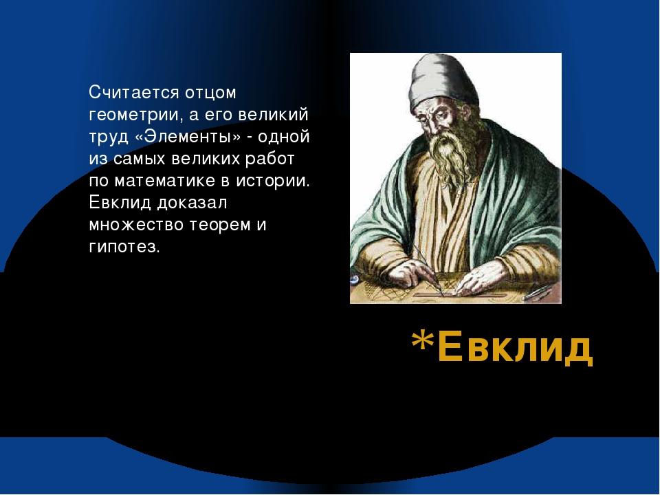Евклид Считается отцом геометрии, а его великий труд «Элементы» - одной из са...