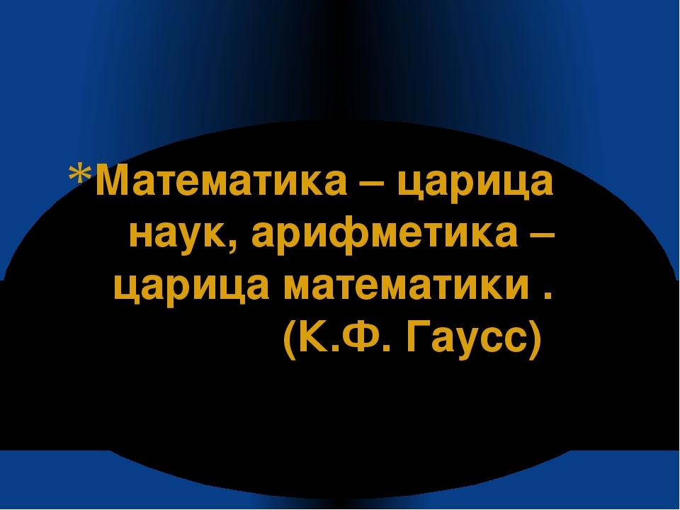 Математика – царица наук, арифметика – царица математики . (К.Ф. Гаусс)