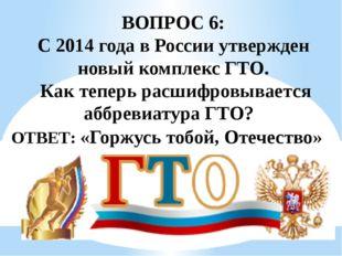 ВОПРОС 6: С 2014 года в России утвержден новый комплекс ГТО. Как теперь расши