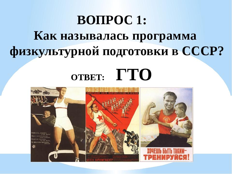 ВОПРОС 1: Как называлась программа физкультурной подготовки в СССР? ОТВЕТ: ГТО