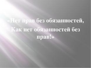 «Нет прав без обязанностей, Как нет обязанностей без прав!»