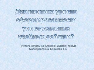 Учитель начальных классов Гимназии города Малоярославца Борисова Т.А.