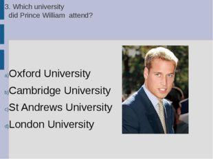 3. Which university did Prince William attend? Oxford University Cambridge Un