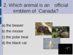 2. Which animal is an 	official emblem of 	Canada? a) the beaver b) the moose