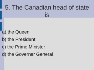 5. The Canadian head of state is a) the Queen b) the President c) the Prime M