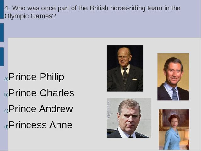 4. Who was once part of the British horse-riding team in the Olympic Games? P...