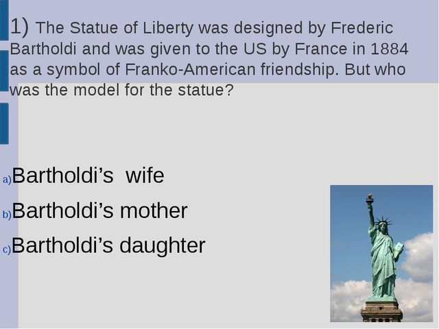 1) The Statue of Liberty was designed by Frederic Bartholdi and was given to...