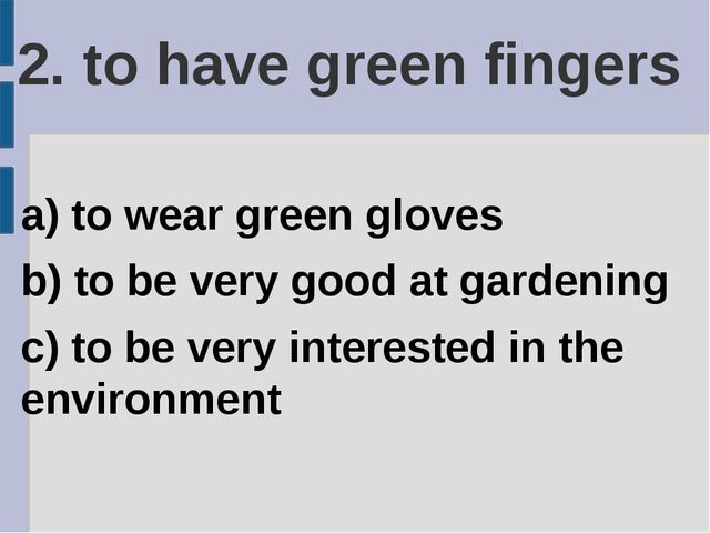 2. to have green fingers a) to wear green gloves b) to be very good at garden...