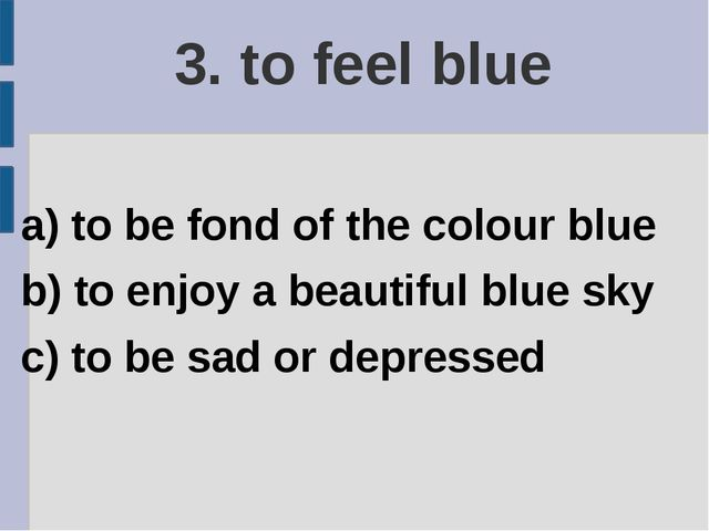 3. to feel blue a) to be fond of the colour blue b) to enjoy a beautiful blue...