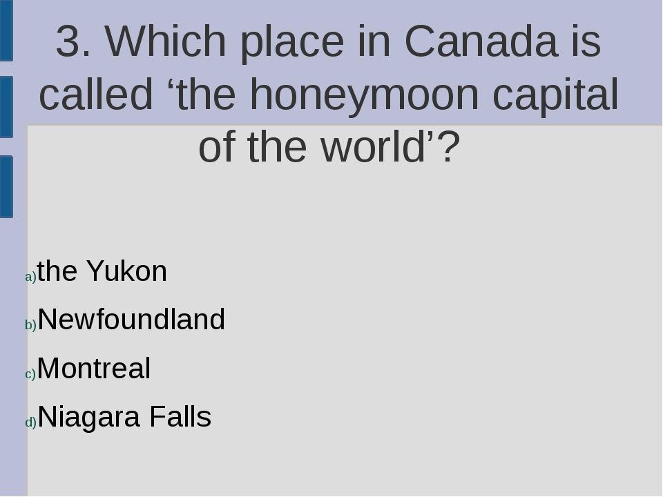 3. Which place in Canada is called 'the honeymoon capital of the world'? the...