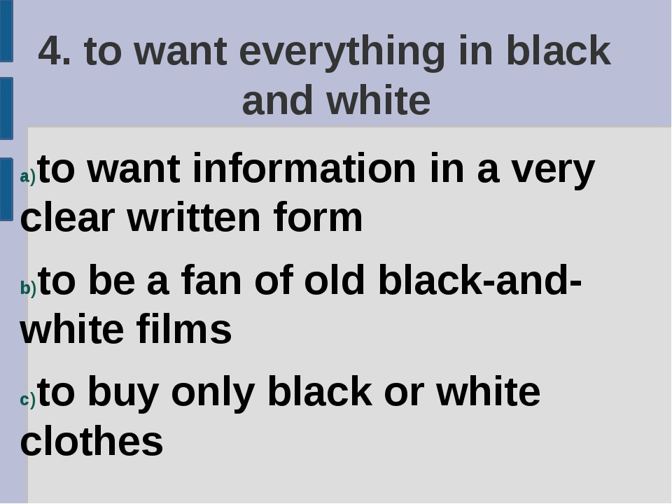 4. to want everything in black and white to want information in a very clear...