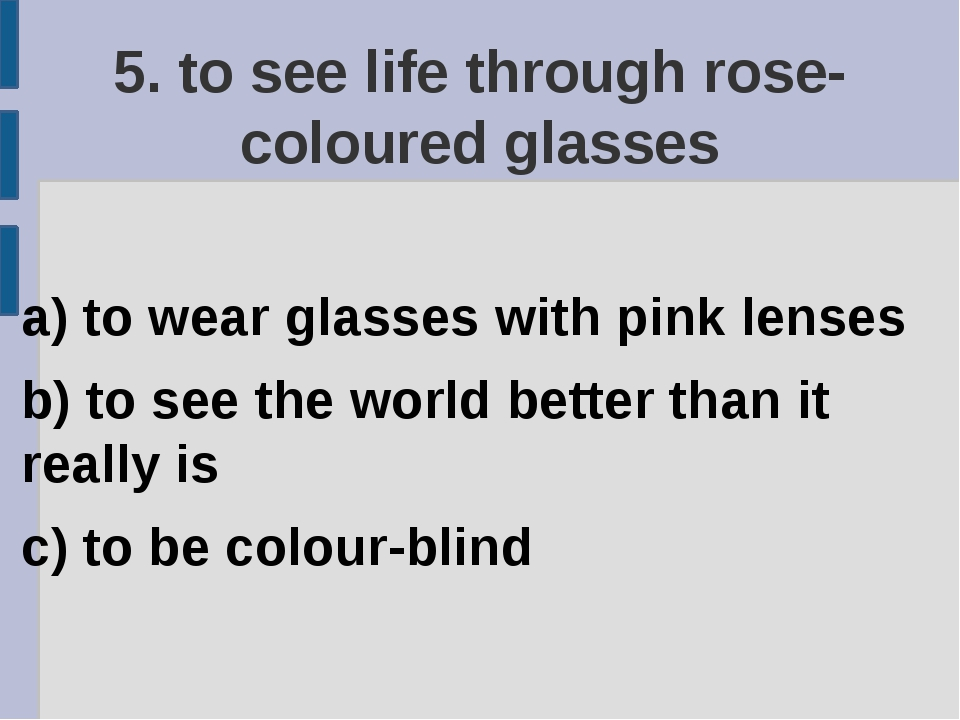 5. to see life through rose-coloured glasses a) to wear glasses with pink len...