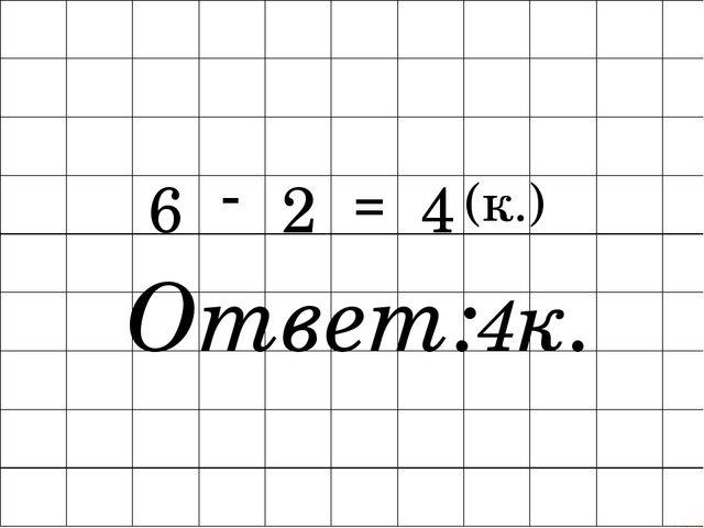 6 - 2 = 4 (к.) Ответ:4к.