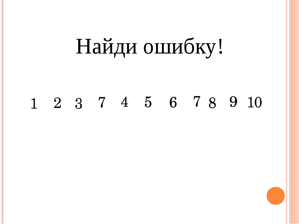 Найди ошибку!     1 2 3 7 4 5 6 8 9 10 7