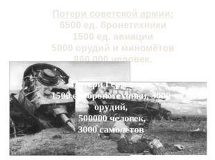 Потери советской армии: 6500 ед. бронетехники 1500 ед. авиации 5000 орудий и