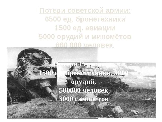 Потери советской армии: 6500 ед. бронетехники 1500 ед. авиации 5000 орудий и...