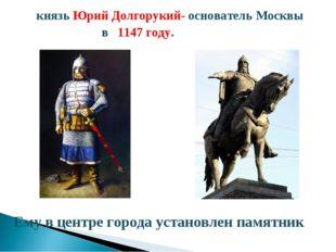 князь Юрий Долгорукий- основатель Москвы в 1147 году. Ему в центре города уст