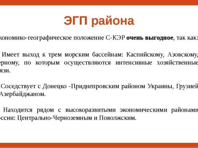 ЭГП района Экономико-географическое положение С-КЭР очень выгодное, так как:...