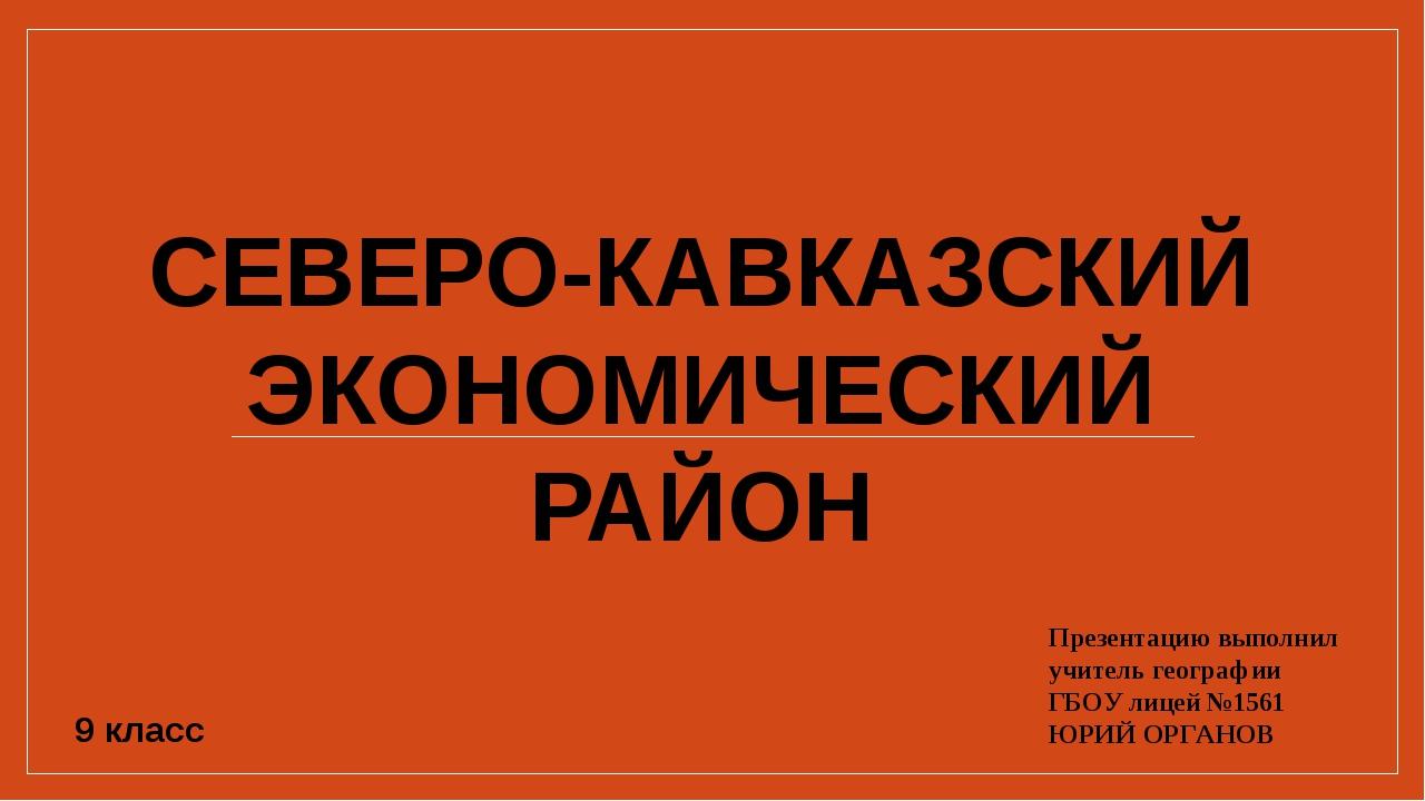 Презентацию выполнил учитель географии ГБОУ лицей №1561 ЮРИЙ ОРГАНОВ 9 класс...