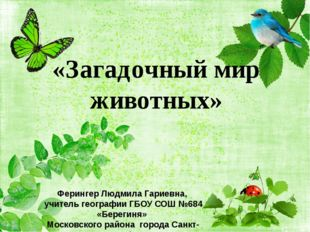 «Загадочный мир животных» Ферингер Людмила Гариевна, учитель географии ГБОУ С