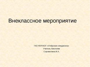 Внеклассное мероприятие ГКСУВУПКЗТ «Очёрская спецшкола» Учитель биологии Соро