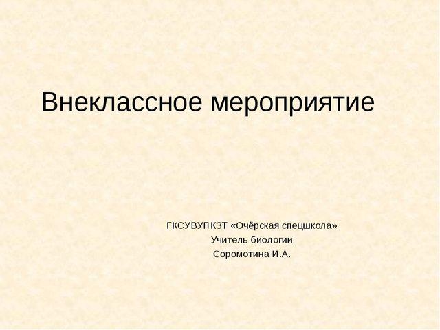 Внеклассное мероприятие ГКСУВУПКЗТ «Очёрская спецшкола» Учитель биологии Соро...