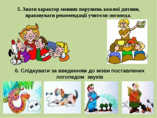 5. Знати характер мовних порушень кожної дитини, враховувати рекомендації учи